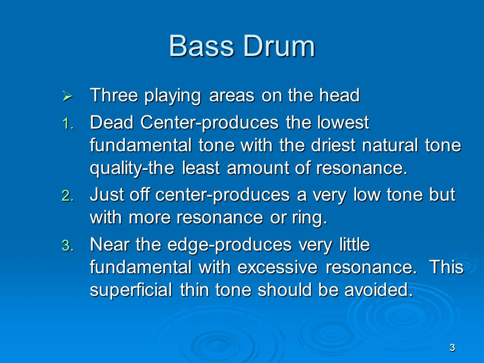 3 Bass Drum  Three playing areas on the head 1. Dead Center-produces the lowest fundamental tone with the driest natural tone quality-the least amoun