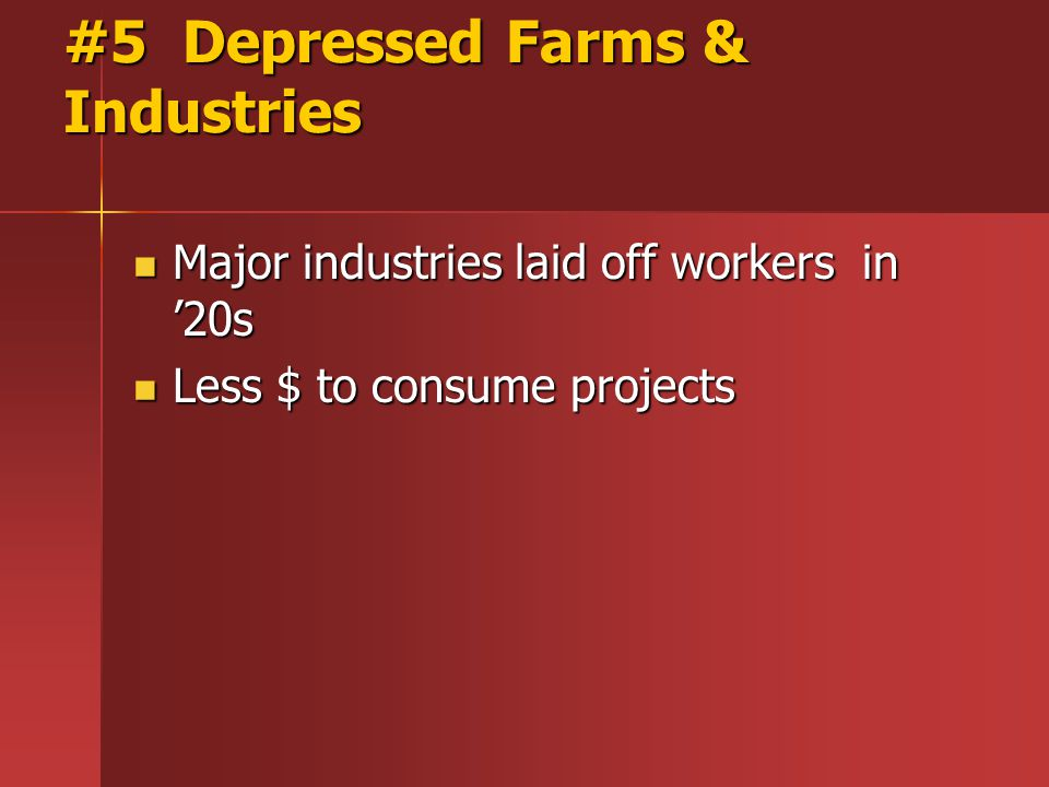 #5 Depressed Farms & Industries Major industries laid off workers in '20s Major industries laid off workers in '20s Less $ to consume projects Less $ to consume projects