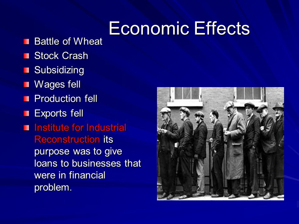 Economic Effects Battle of Wheat Stock Crash Subsidizing Wages fell Production fell Exports fell Institute for Industrial Reconstruction its purpose was to give loans to businesses that were in financial problem.