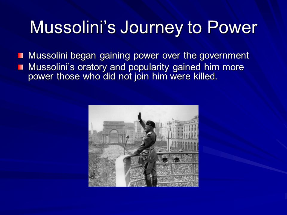 Mussolini's Journey to Power Mussolini began gaining power over the government Mussolini's oratory and popularity gained him more power those who did not join him were killed.