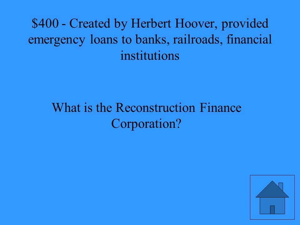Created by Herbert Hoover, provided emergency loans to banks, railroads, financial institutions