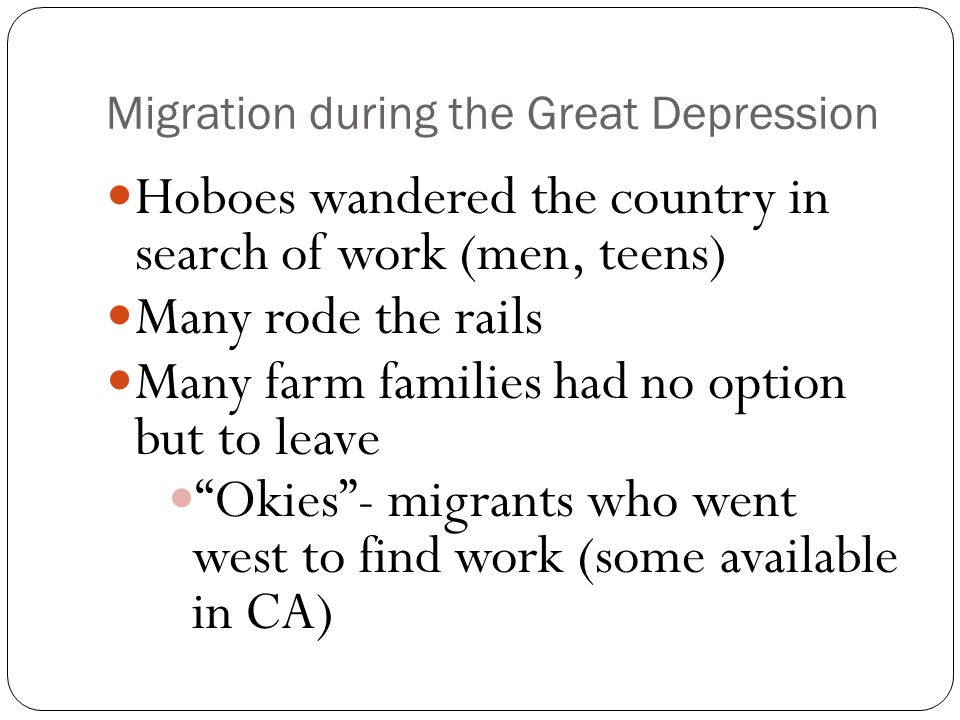 Migration during the Great Depression Hoboes wandered the country in search of work (men, teens) Many rode the rails Many farm families had no option but to leave Okies - migrants who went west to find work (some available in CA)