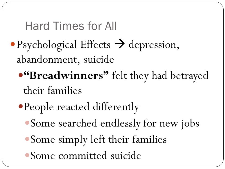 Hard Times for All Psychological Effects  depression, abandonment, suicide Breadwinners felt they had betrayed their families People reacted differently Some searched endlessly for new jobs Some simply left their families Some committed suicide