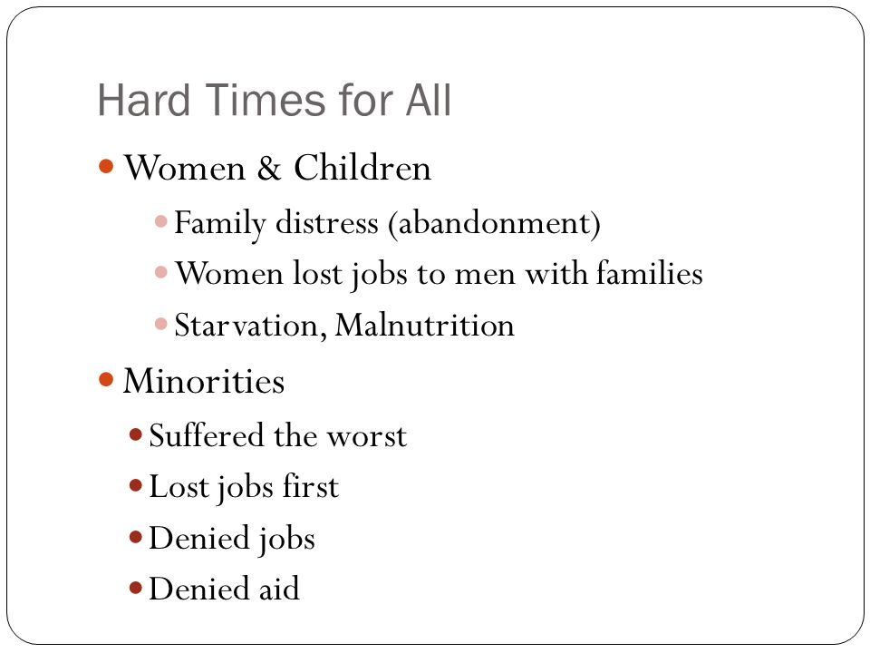 Hard Times for All Women & Children Family distress (abandonment) Women lost jobs to men with families Starvation, Malnutrition Minorities Suffered th