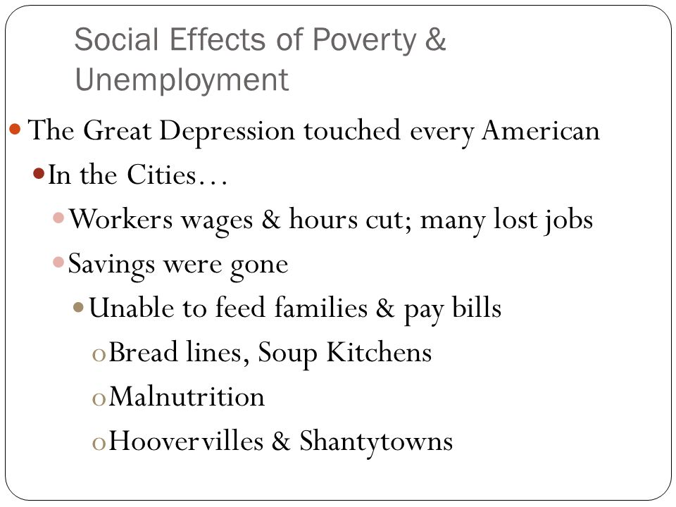 Social Effects of Poverty & Unemployment The Great Depression touched every American In the Cities… Workers wages & hours cut; many lost jobs Savings