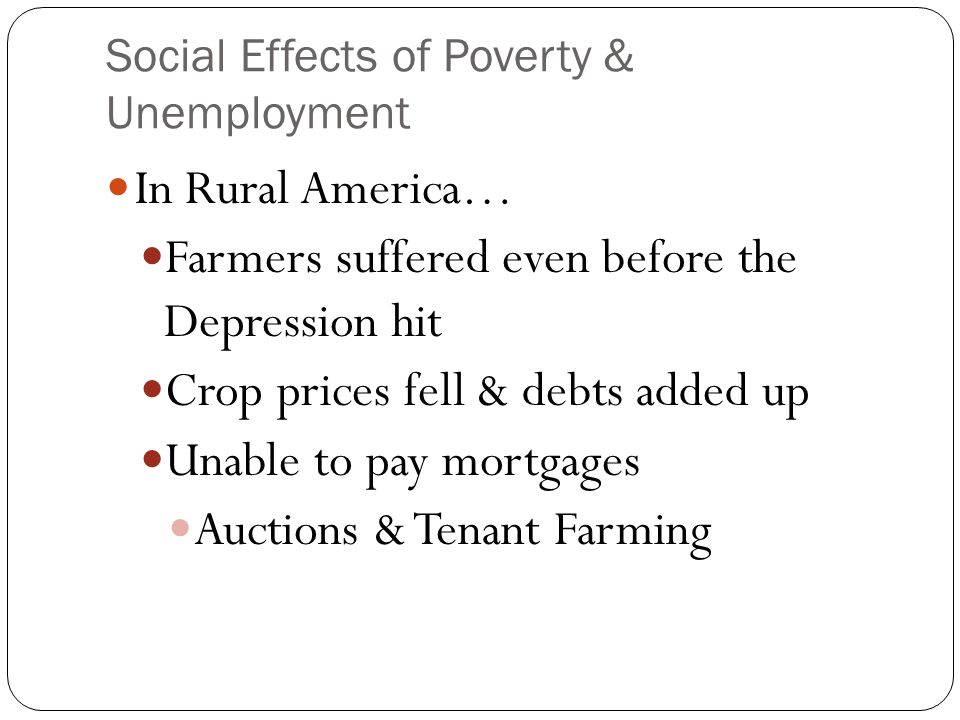 Social Effects of Poverty & Unemployment In Rural America… Farmers suffered even before the Depression hit Crop prices fell & debts added up Unable to