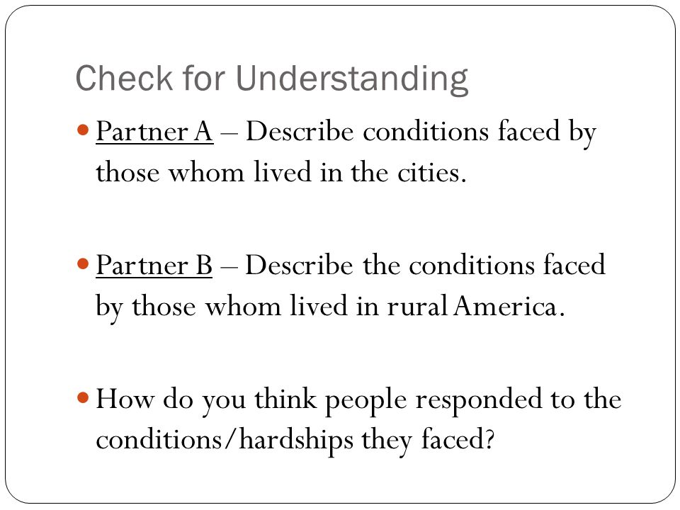 Check for Understanding Partner A – Describe conditions faced by those whom lived in the cities. Partner B – Describe the conditions faced by those wh