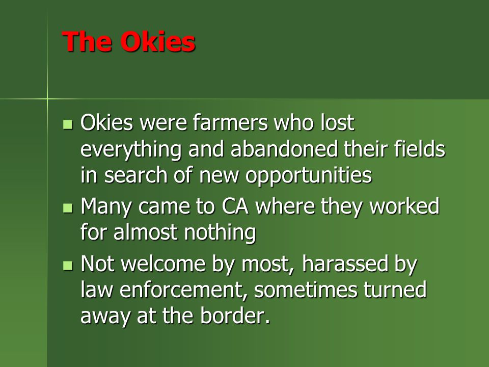 The Okies Okies were farmers who lost everything and abandoned their fields in search of new opportunities Okies were farmers who lost everything and abandoned their fields in search of new opportunities Many came to CA where they worked for almost nothing Many came to CA where they worked for almost nothing Not welcome by most, harassed by law enforcement, sometimes turned away at the border.