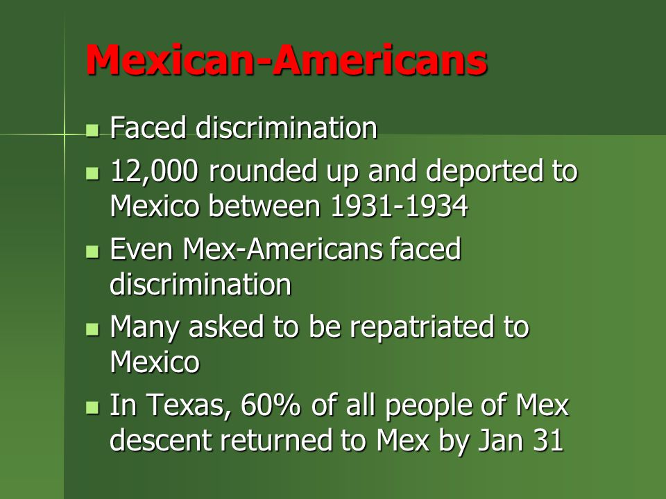 Mexican-Americans Faced discrimination Faced discrimination 12,000 rounded up and deported to Mexico between 1931-1934 12,000 rounded up and deported to Mexico between 1931-1934 Even Mex-Americans faced discrimination Even Mex-Americans faced discrimination Many asked to be repatriated to Mexico Many asked to be repatriated to Mexico In Texas, 60% of all people of Mex descent returned to Mex by Jan 31 In Texas, 60% of all people of Mex descent returned to Mex by Jan 31