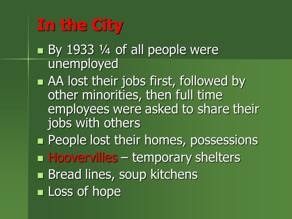 In the City By 1933 ¼ of all people were unemployed By 1933 ¼ of all people were unemployed AA lost their jobs first, followed by other minorities, then full time employees were asked to share their jobs with others AA lost their jobs first, followed by other minorities, then full time employees were asked to share their jobs with others People lost their homes, possessions People lost their homes, possessions Hoovervilles – temporary shelters Hoovervilles – temporary shelters Bread lines, soup kitchens Bread lines, soup kitchens Loss of hope Loss of hope