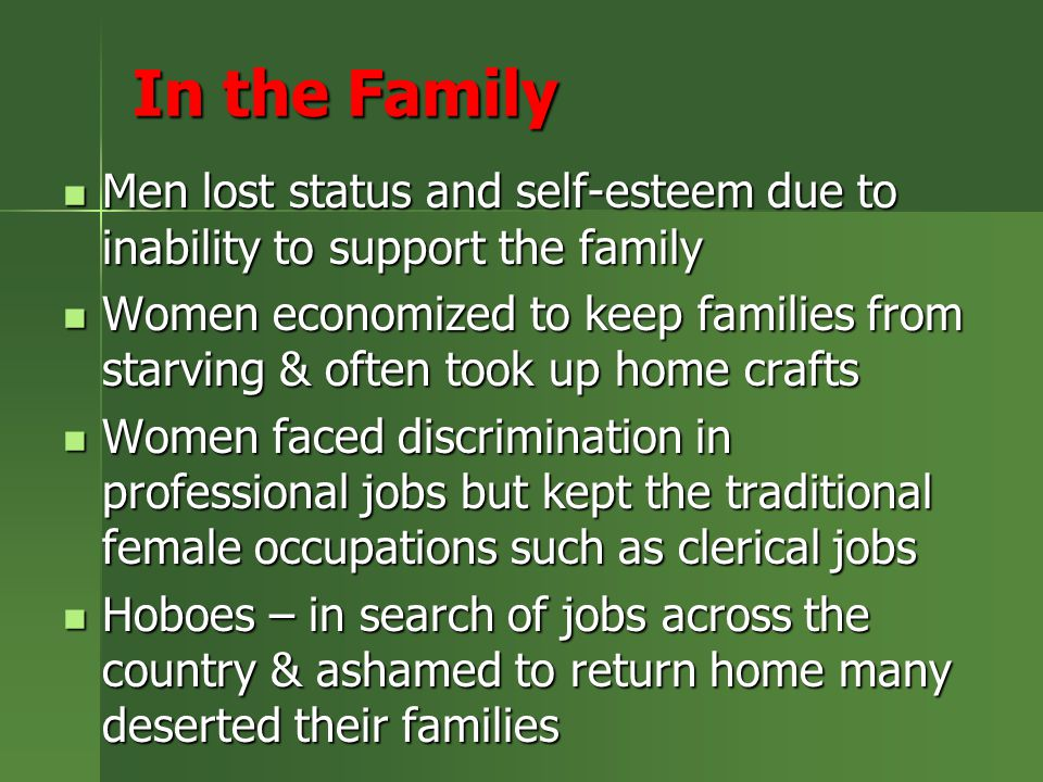 In the Family Men lost status and self-esteem due to inability to support the family Men lost status and self-esteem due to inability to support the family Women economized to keep families from starving & often took up home crafts Women economized to keep families from starving & often took up home crafts Women faced discrimination in professional jobs but kept the traditional female occupations such as clerical jobs Women faced discrimination in professional jobs but kept the traditional female occupations such as clerical jobs Hoboes – in search of jobs across the country & ashamed to return home many deserted their families Hoboes – in search of jobs across the country & ashamed to return home many deserted their families