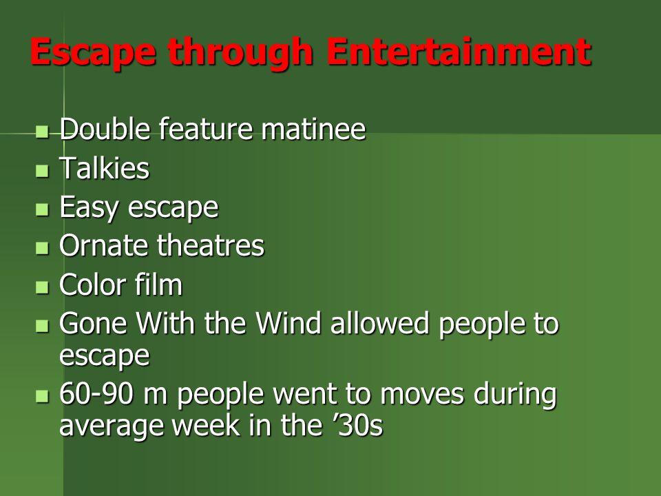 Escape through Entertainment Double feature matinee Double feature matinee Talkies Talkies Easy escape Easy escape Ornate theatres Ornate theatres Color film Color film Gone With the Wind allowed people to escape Gone With the Wind allowed people to escape 60-90 m people went to moves during average week in the '30s 60-90 m people went to moves during average week in the '30s