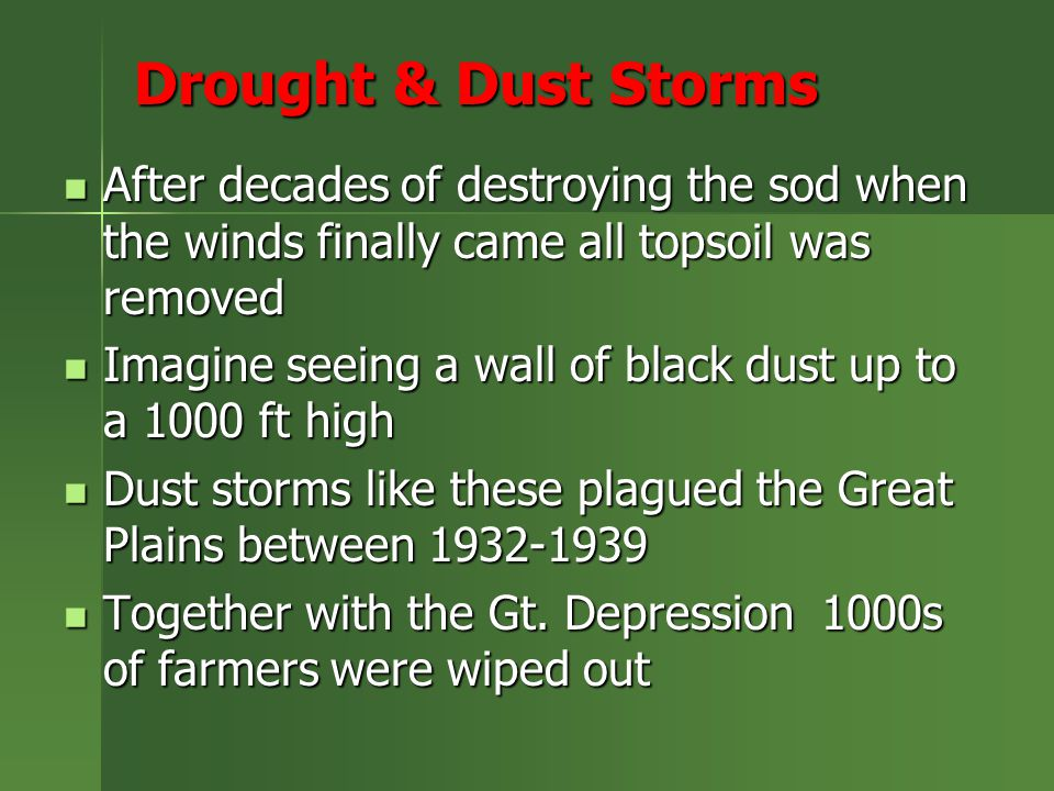 Drought & Dust Storms After decades of destroying the sod when the winds finally came all topsoil was removed After decades of destroying the sod when the winds finally came all topsoil was removed Imagine seeing a wall of black dust up to a 1000 ft high Imagine seeing a wall of black dust up to a 1000 ft high Dust storms like these plagued the Great Plains between 1932-1939 Dust storms like these plagued the Great Plains between 1932-1939 Together with the Gt.