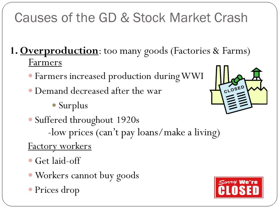 1. Overproduction: too many goods (Factories & Farms) Farmers Farmers increased production during WWI Demand decreased after the war Surplus Suffered