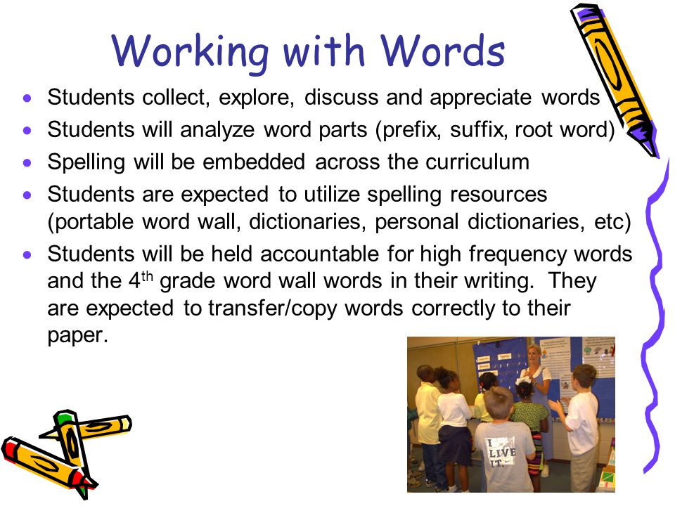 Working with Words  Students collect, explore, discuss and appreciate words  Students will analyze word parts (prefix, suffix, root word)  Spelling
