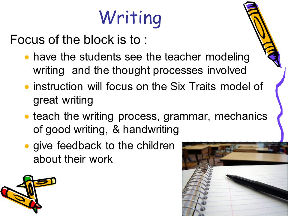 Writing Focus of the block is to :  have the students see the teacher modeling writing and the thought processes involved  instruction will focus on