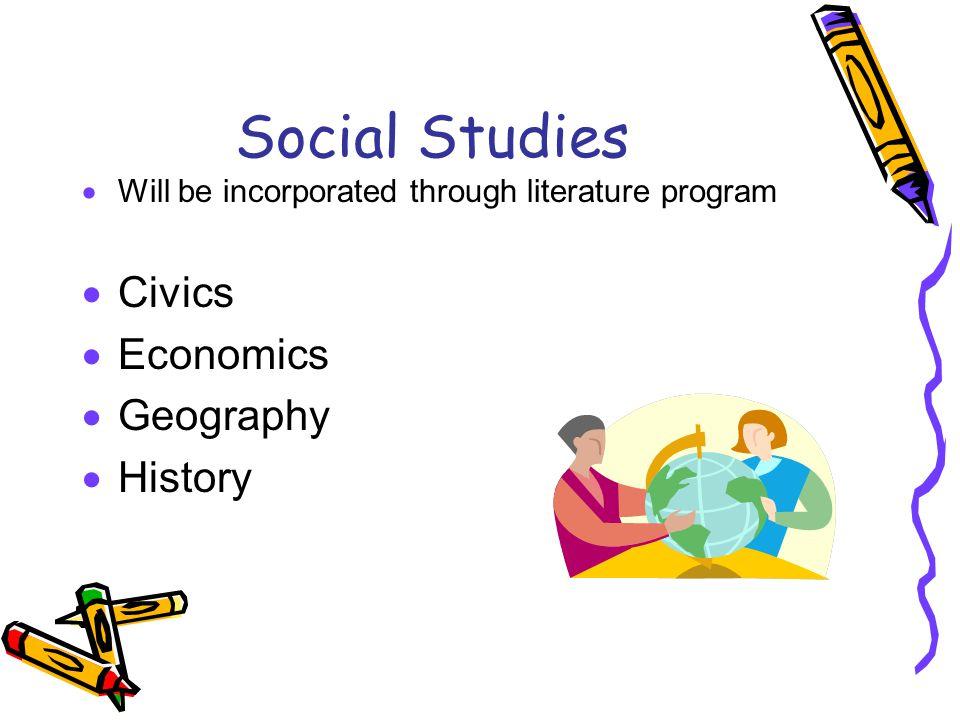 Social Studies  Will be incorporated through literature program  Civics  Economics  Geography  History