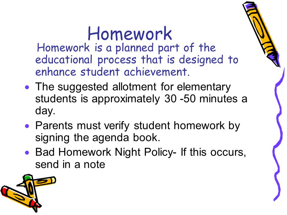 Homework Homework is a planned part of the educational process that is designed to enhance student achievement.  The suggested allotment for elementa