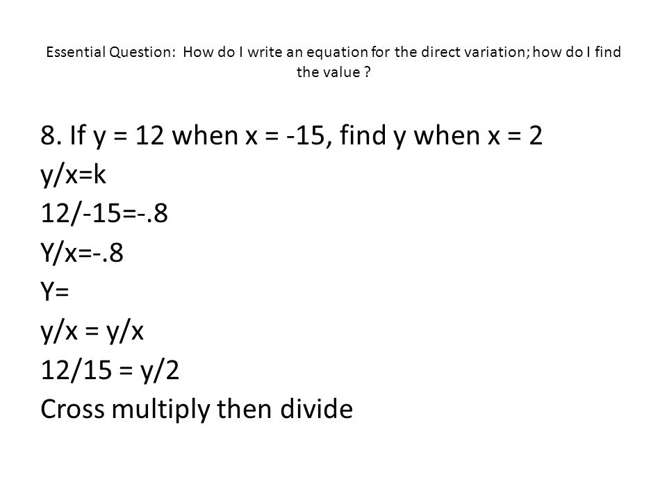 Essential Question: How do I write an equation for the direct variation; how do I find the value ? 8. If y = 12 when x = -15, find y when x = 2 y/x=k
