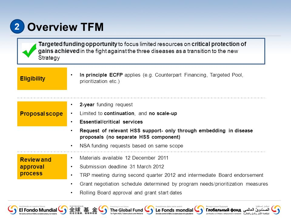 Targeted funding opportunity to focus limited resources on critical protection of gains achieved in the fight against the three diseases as a transition to the new Strategy Overview TFM Proposal scope Eligibility Review and approval process In principle ECFP applies (e.g.