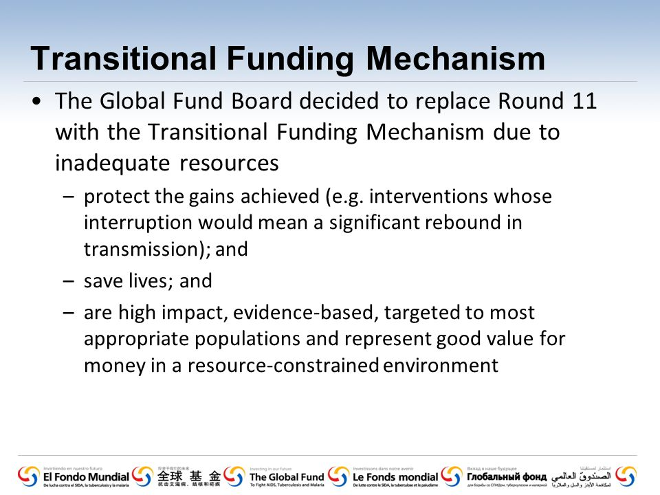 Transitional Funding Mechanism The Global Fund Board decided to replace Round 11 with the Transitional Funding Mechanism due to inadequate resources –protect the gains achieved (e.g.