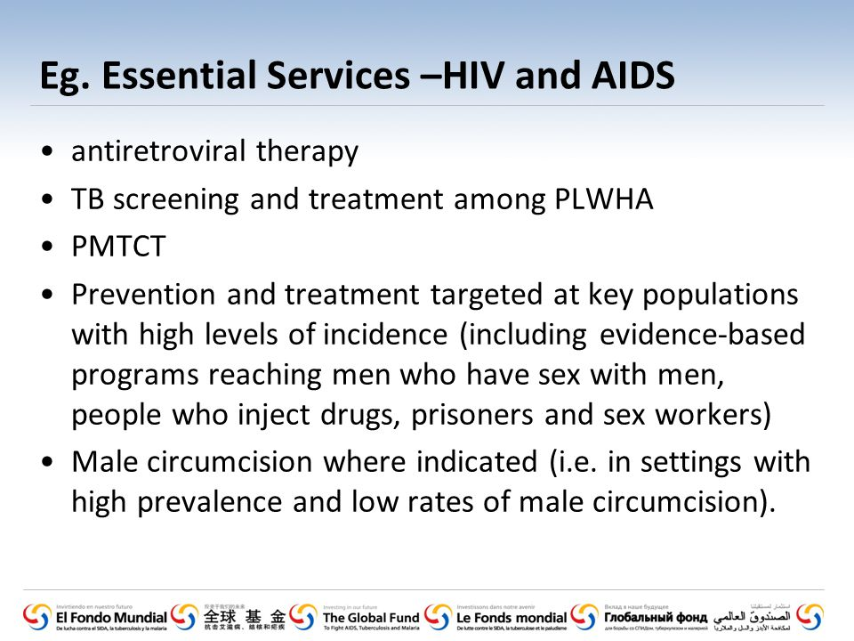 Eg. Essential Services –HIV and AIDS antiretroviral therapy TB screening and treatment among PLWHA PMTCT Prevention and treatment targeted at key popu