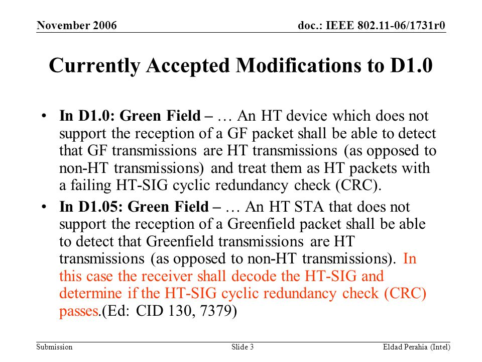 doc.: IEEE 802.11-06/1731r0 Submission November 2006 Eldad Perahia (Intel)Slide 3 Currently Accepted Modifications to D1.0 In D1.0: Green Field – … An HT device which does not support the reception of a GF packet shall be able to detect that GF transmissions are HT transmissions (as opposed to non-HT transmissions) and treat them as HT packets with a failing HT-SIG cyclic redundancy check (CRC).