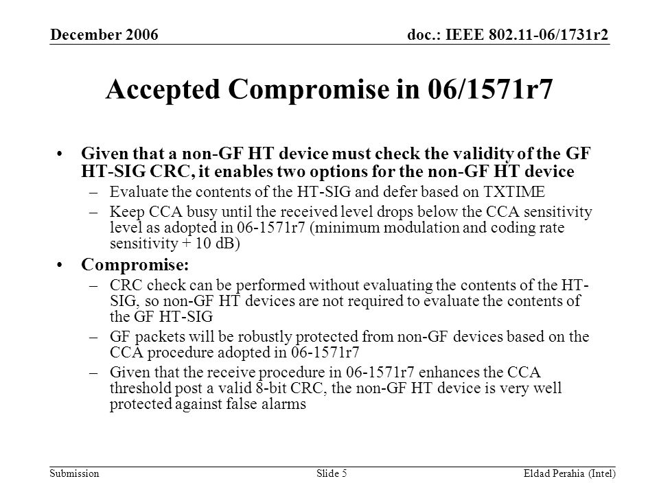 doc.: IEEE 802.11-06/1731r2 Submission December 2006 Eldad Perahia (Intel)Slide 5 Accepted Compromise in 06/1571r7 Given that a non-GF HT device must check the validity of the GF HT-SIG CRC, it enables two options for the non-GF HT device –Evaluate the contents of the HT-SIG and defer based on TXTIME –Keep CCA busy until the received level drops below the CCA sensitivity level as adopted in 06-1571r7 (minimum modulation and coding rate sensitivity + 10 dB) Compromise: –CRC check can be performed without evaluating the contents of the HT- SIG, so non-GF HT devices are not required to evaluate the contents of the GF HT-SIG –GF packets will be robustly protected from non-GF devices based on the CCA procedure adopted in 06-1571r7 –Given that the receive procedure in 06-1571r7 enhances the CCA threshold post a valid 8-bit CRC, the non-GF HT device is very well protected against false alarms