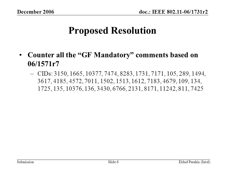 doc.: IEEE 802.11-06/1731r2 Submission December 2006 Eldad Perahia (Intel)Slide 6 Proposed Resolution Counter all the GF Mandatory comments based on 06/1571r7 –CIDs: 3150, 1665, 10377, 7474, 8283, 1731, 7171, 105, 289, 1494, 3617, 4185, 4572, 7011, 1502, 1513, 1612, 7183, 4679, 109, 134, 1725, 135, 10376, 136, 3430, 6766, 2131, 8171, 11242, 811, 7425