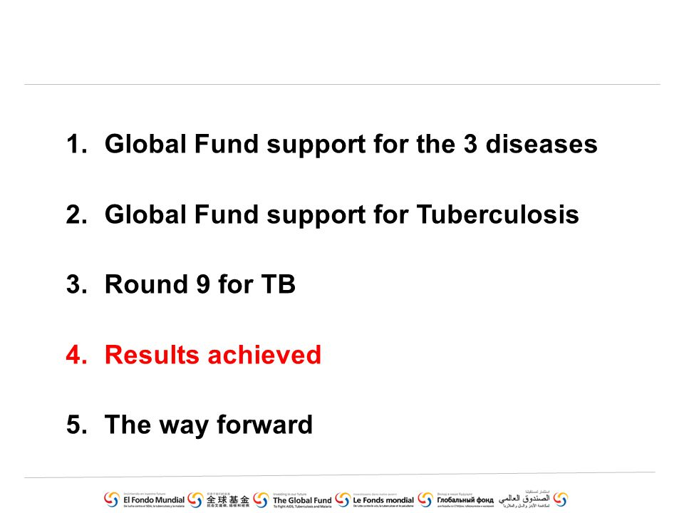 1.Global Fund support for the 3 diseases 2.Global Fund support for Tuberculosis 3.Round 9 for TB 4.Results achieved 5.The way forward