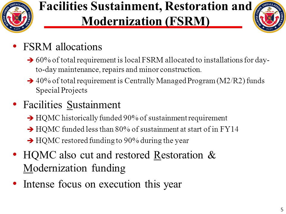 Facilities Sustainment, Restoration and Modernization (FSRM) FSRM allocations  60% of total requirement is local FSRM allocated to installations for