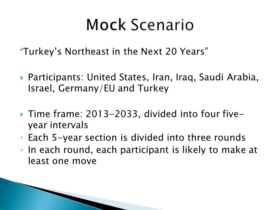 Turkey's Northeast in the Next 20 Years  Participants: United States, Iran, Iraq, Saudi Arabia, Israel, Germany/EU and Turkey  Time frame: 2013-2033, divided into four five- year intervals ◦ Each 5-year section is divided into three rounds ◦ In each round, each participant is likely to make at least one move