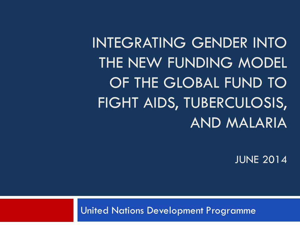 INTEGRATING GENDER INTO THE NEW FUNDING MODEL OF THE GLOBAL FUND TO FIGHT AIDS, TUBERCULOSIS, AND MALARIA JUNE 2014 United Nations Development Programme