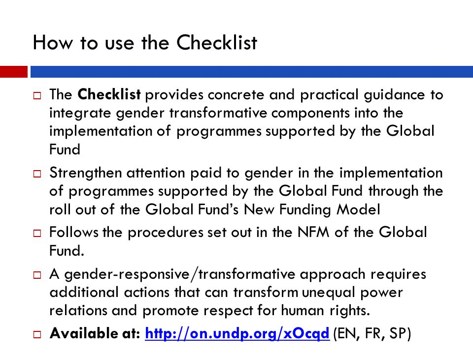 How to use the Checklist  The Checklist provides concrete and practical guidance to integrate gender transformative components into the implementation of programmes supported by the Global Fund  Strengthen attention paid to gender in the implementation of programmes supported by the Global Fund through the roll out of the Global Fund's New Funding Model  Follows the procedures set out in the NFM of the Global Fund.