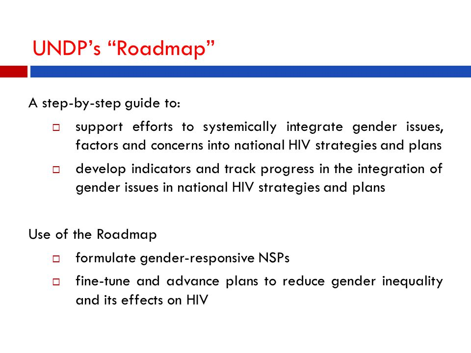 UNDP's Roadmap A step-by-step guide to:  support efforts to systemically integrate gender issues, factors and concerns into national HIV strategies and plans  develop indicators and track progress in the integration of gender issues in national HIV strategies and plans Use of the Roadmap  formulate gender-responsive NSPs  fine-tune and advance plans to reduce gender inequality and its effects on HIV