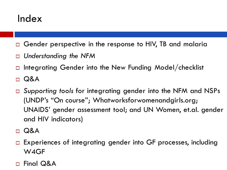 Index  Gender perspective in the response to HIV, TB and malaria  Understanding the NFM  Integrating Gender into the New Funding Model/checklist  Q&A  Supporting tools for integrating gender into the NFM and NSPs (UNDP's On course ; Whatworksforwomenandgirls.org; UNAIDS' gender assessment tool; and UN Women, et.al.