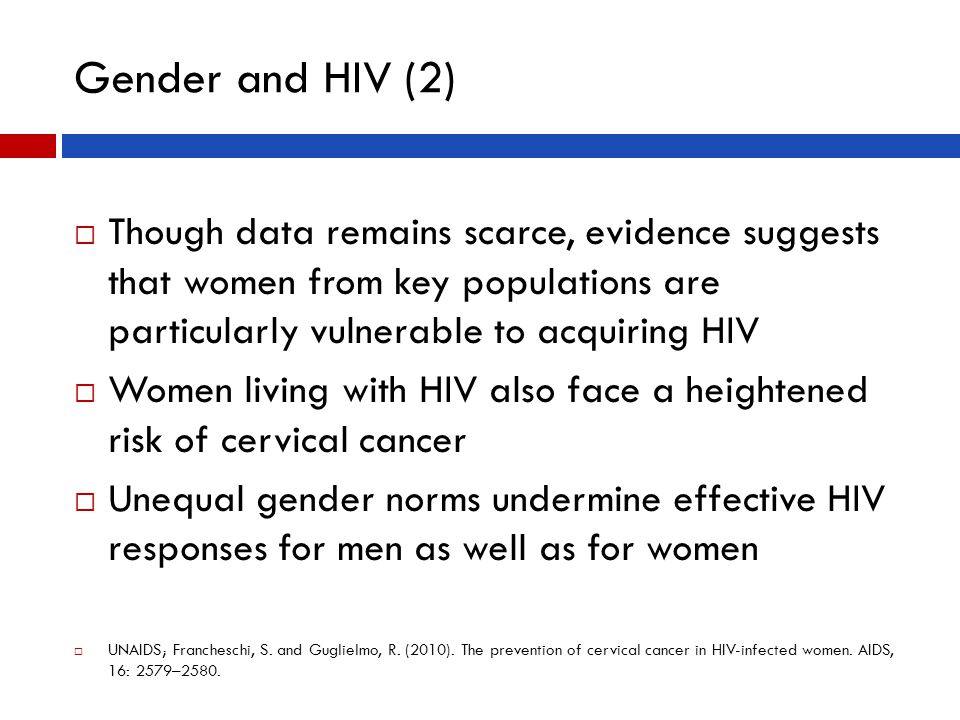 Gender and HIV (2)  Though data remains scarce, evidence suggests that women from key populations are particularly vulnerable to acquiring HIV  Women living with HIV also face a heightened risk of cervical cancer  Unequal gender norms undermine effective HIV responses for men as well as for women  UNAIDS; Francheschi, S.