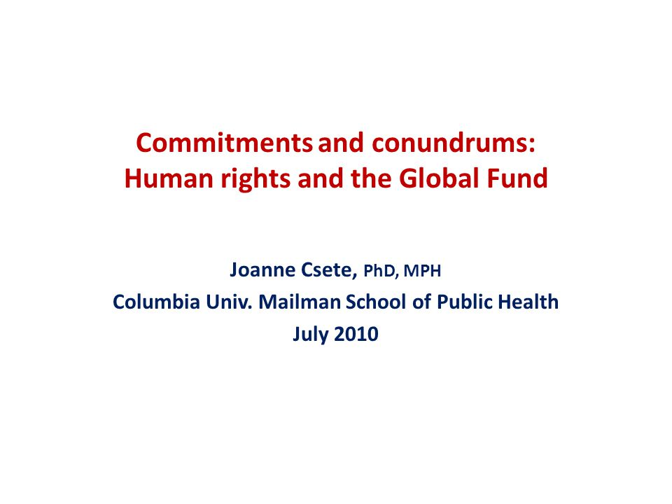 Commitments and conundrums: Human rights and the Global Fund Joanne Csete, PhD, MPH Columbia Univ.