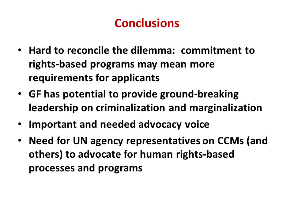 Conclusions Hard to reconcile the dilemma: commitment to rights-based programs may mean more requirements for applicants GF has potential to provide ground-breaking leadership on criminalization and marginalization Important and needed advocacy voice Need for UN agency representatives on CCMs (and others) to advocate for human rights-based processes and programs