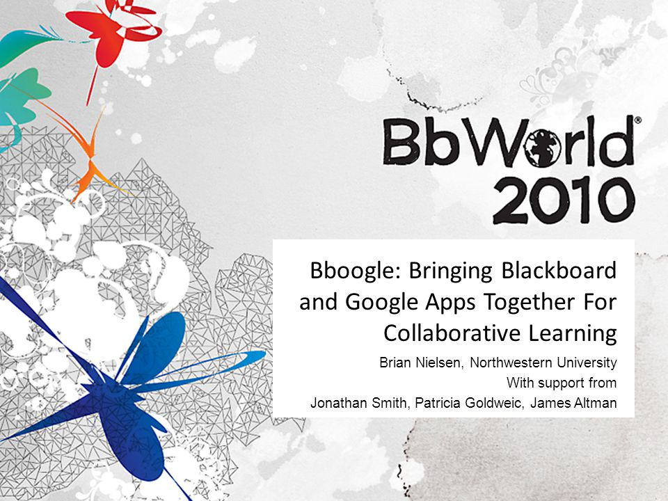 Bboogle: Bringing Blackboard and Google Apps Together For Collaborative Learning Brian Nielsen, Northwestern University With support from Jonathan Smith, Patricia Goldweic, James Altman