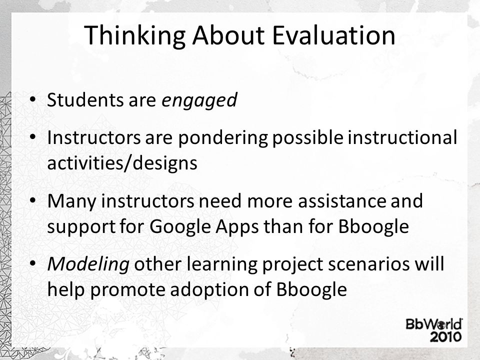Thinking About Evaluation Students are engaged Instructors are pondering possible instructional activities/designs Many instructors need more assistance and support for Google Apps than for Bboogle Modeling other learning project scenarios will help promote adoption of Bboogle