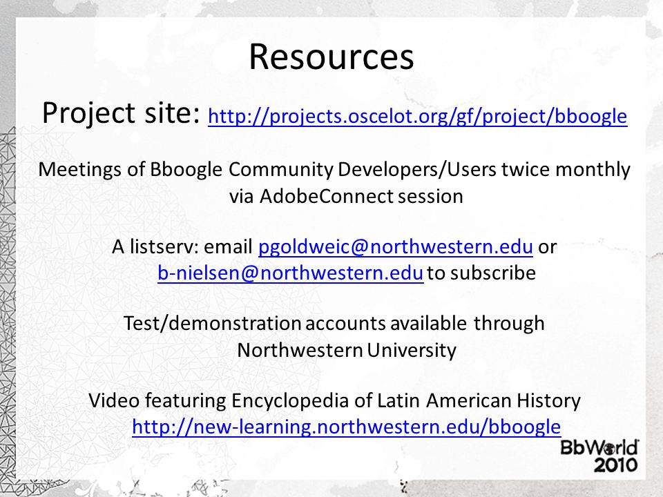 Resources Project site: http://projects.oscelot.org/gf/project/bboogle http://projects.oscelot.org/gf/project/bboogle Meetings of Bboogle Community Developers/Users twice monthly via AdobeConnect session A listserv: email pgoldweic@northwestern.edu or b-nielsen@northwestern.edu to subscribepgoldweic@northwestern.edu b-nielsen@northwestern.edu Test/demonstration accounts available through Northwestern University Video featuring Encyclopedia of Latin American History http://new-learning.northwestern.edu/bboogle http://new-learning.northwestern.edu/bboogle