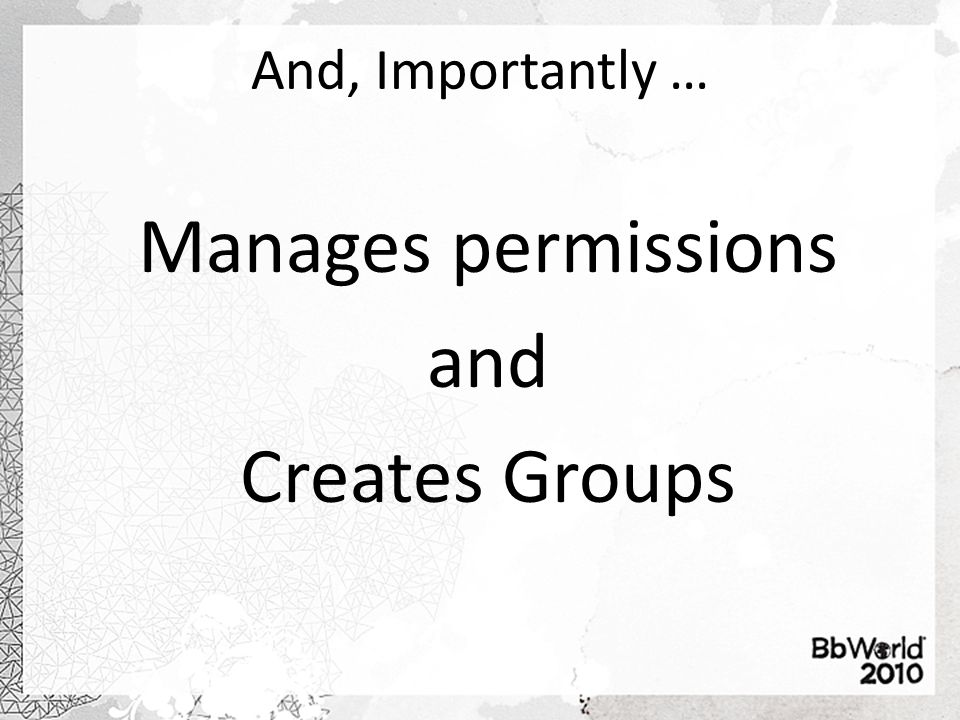 And, Importantly … Manages permissions and Creates Groups