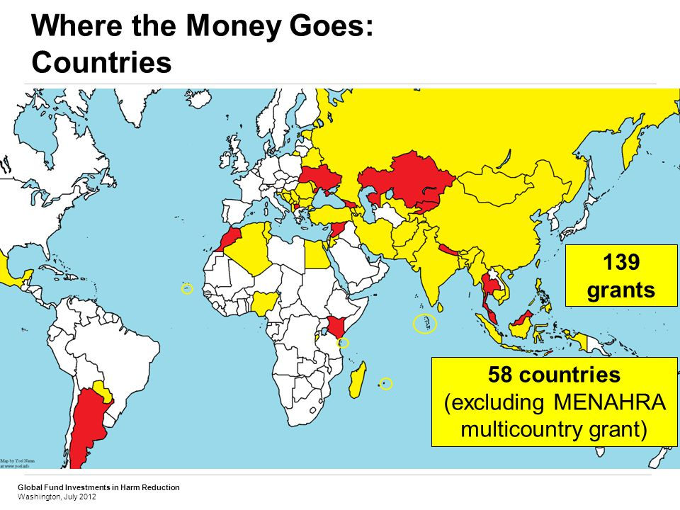 Global Fund Investments in Harm Reduction Washington, July 2012 Where the Money Goes: Countries 139 grants 58 countries (excluding MENAHRA multicountry grant)