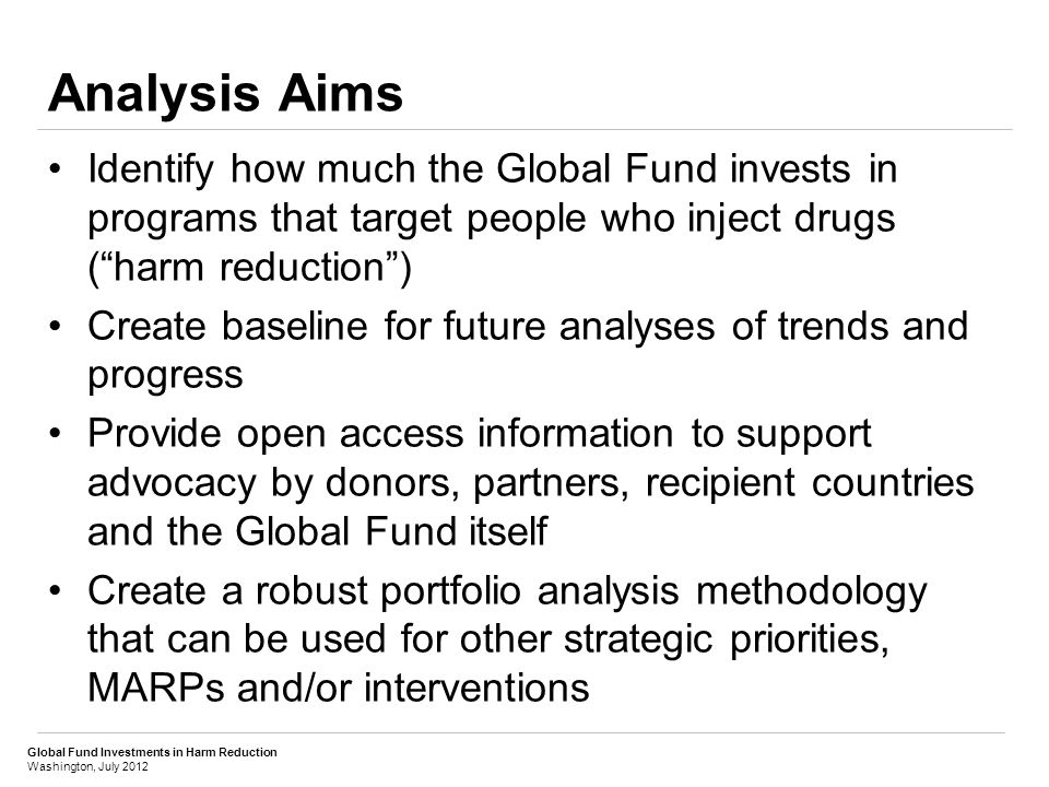 Global Fund Investments in Harm Reduction Washington, July 2012 Analysis Aims Identify how much the Global Fund invests in programs that target people who inject drugs ( harm reduction ) Create baseline for future analyses of trends and progress Provide open access information to support advocacy by donors, partners, recipient countries and the Global Fund itself Create a robust portfolio analysis methodology that can be used for other strategic priorities, MARPs and/or interventions