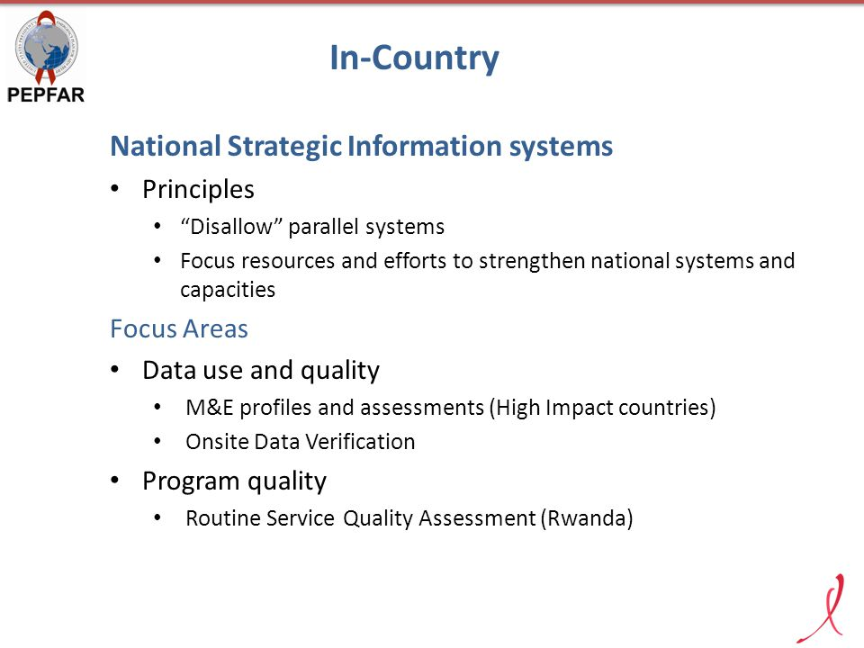 In-Country National Strategic Information systems Principles Disallow parallel systems Focus resources and efforts to strengthen national systems and capacities Focus Areas Data use and quality M&E profiles and assessments (High Impact countries) Onsite Data Verification Program quality Routine Service Quality Assessment (Rwanda)