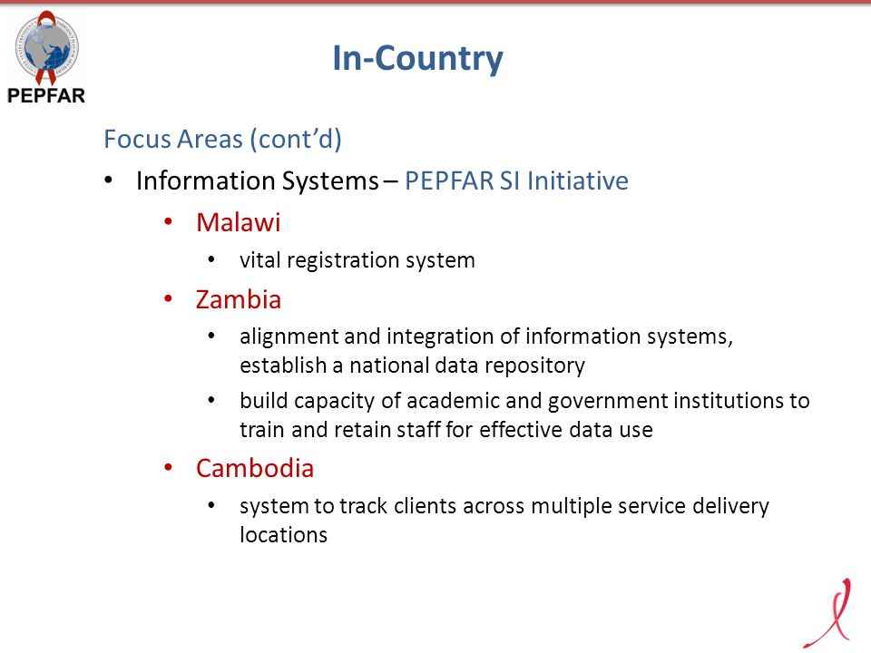 Focus Areas (cont'd) Information Systems – PEPFAR SI Initiative Malawi vital registration system Zambia alignment and integration of information systems, establish a national data repository build capacity of academic and government institutions to train and retain staff for effective data use Cambodia system to track clients across multiple service delivery locations In-Country