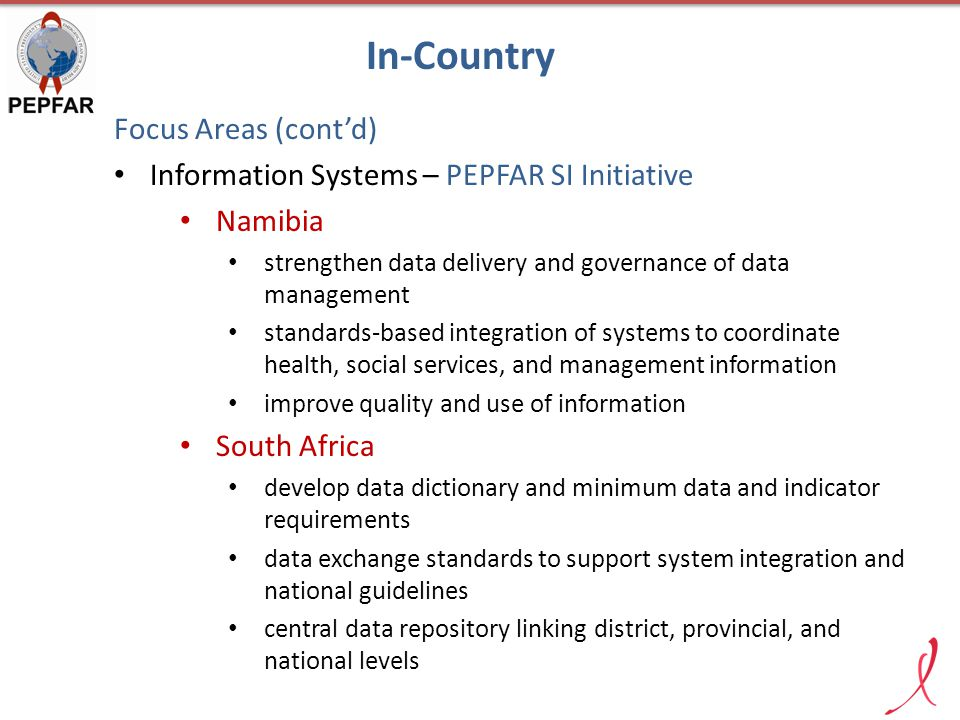 Focus Areas (cont'd) Information Systems – PEPFAR SI Initiative Namibia strengthen data delivery and governance of data management standards-based integration of systems to coordinate health, social services, and management information improve quality and use of information South Africa develop data dictionary and minimum data and indicator requirements data exchange standards to support system integration and national guidelines central data repository linking district, provincial, and national levels In-Country