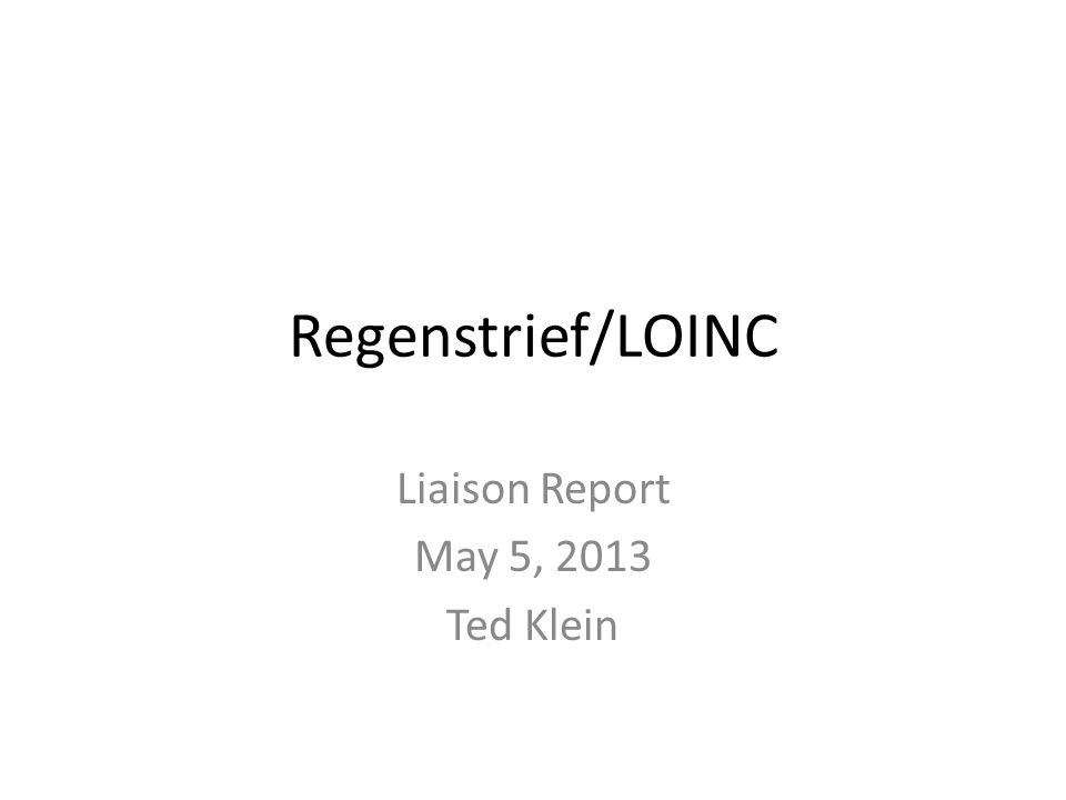 Regenstrief/LOINC Liaison Report May 5, 2013 Ted Klein
