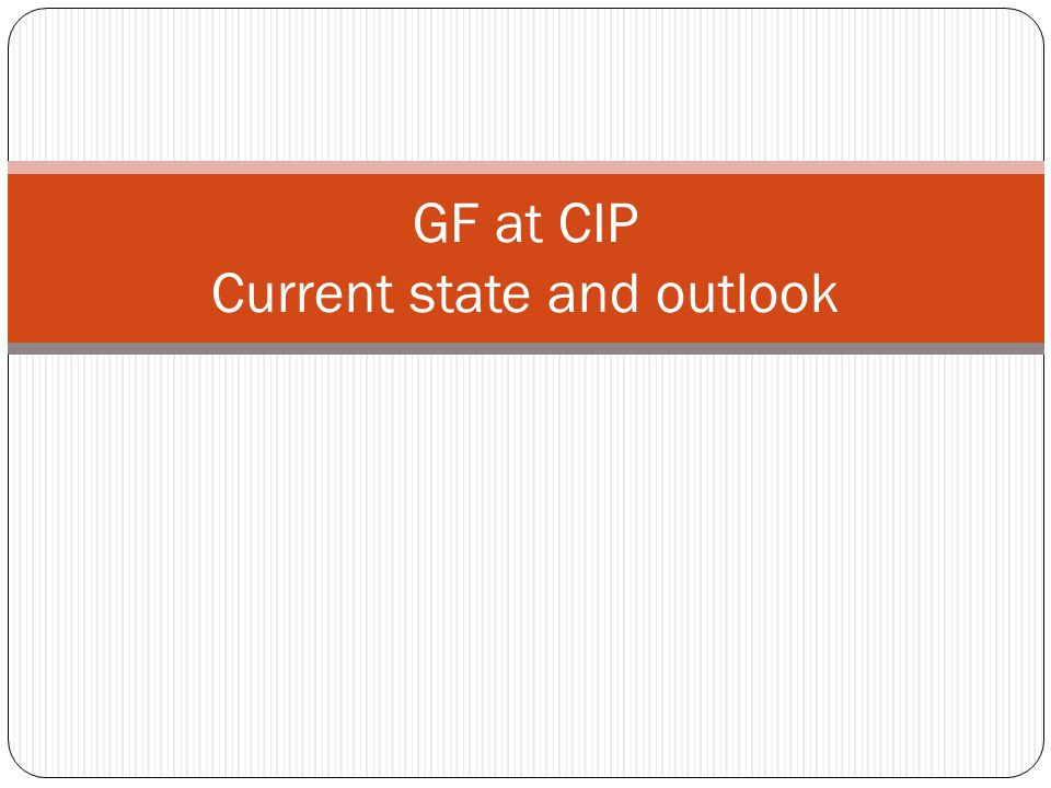 GF at CIP Current state and outlook